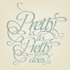 Pretty Is As Pretty Does - words that every good Southern girl was brought up hearing from their mamas and grandmamas