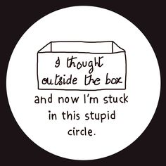 i thought outside the box and now i'm stuck in this stupid circle
