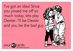 Just made this on Some ECards! I love Dexter! Since you pissed me off so much today, lets play Dexter. I'll be Dexter and you be the bad guy. Self Quotes, Words Quotes, Sayings, Dexter Morgan Quotes, E Cards, Someecards, True Stories, Horror Stories, Make Me Smile