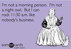 """""""I'm not a morning person. I'm not a night owl. But I can rock 11:30 a.m. Like nobody's business."""""""