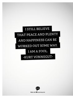 I still believe that peace and plenty and happiness can be worked out some way. I am a fool. -Vonnegut