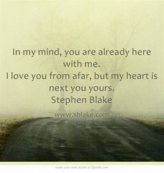 In my mind, you are already here with me. I love you from afar, but my heart is next you yours. Stephen Blake
