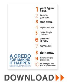 A Credo For Making It Happen poster from DanielleLaPorte.com (printed this and stuck it on my studio wall- awesome!)