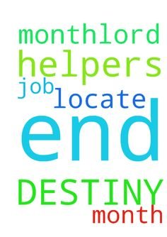 LORD GOD PLEASE LET MY DESTINY HELPERS - LORD GOD PLEASE LET MY DESTINY HELPERS LOCATE ME BEFORE THE END OF THIS MONTH...LORD GOD I NEED A JOB BEFORE THE END OF THIS MONTH Posted at: https://prayerrequest.com/t/Qo5 #pray #prayer #request #prayerrequest