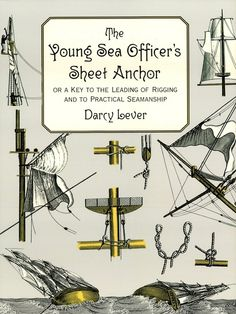 The Young Sea Officer's Sheet Anchor by Darcy Lever  Widely used among young 19th-century officers in the Royal Navy and East India Company, this now-rare volume offers clear definitions and copious illustrations of the principles of rigging and other aspects of seamanship — tacking, use of a compass, splicing ropes, making sails, and much more. A must for ship fanciers and naval historians.