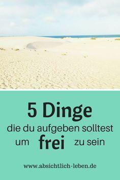 5 Dinge die du aufgeben solltest um frei zu sein - absichtlich-leben.de