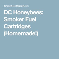 DC Honeybees: Smoker Fuel Cartridges (Homemade!)