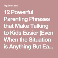 12 Powerful Parenting Phrases that Make Talking to Kids Easier (Even When the Situation is Anything But Easy…)