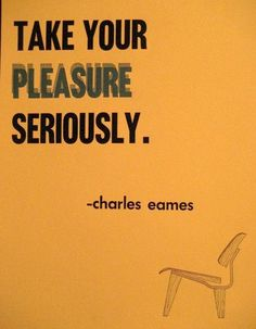 Take your pleasure seriously.