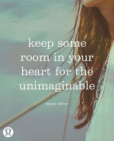 Keep some room in your heart for the unimaginable.  Well okay, I will!