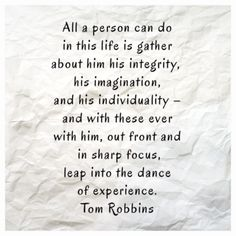 All a person can do in this life is gather about him his integrity, his imagination, and his individuality - and with these ever with him, out front and in sharp focus, leap into the dance of experience. ~ Tom Robbins - Even Cowgirls get The Blues
