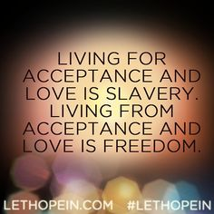 """Living for acceptance and love is slavery. Loving from acceptance and love is freedom."" #LetHopeIn LetHopeIn.com"