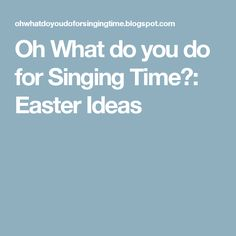 Oh What do you do for Singing Time?: Easter Ideas