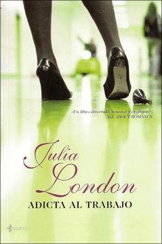 Adicta al trabajo de Julia London  Una novela romántica en la cual uno puede identificarse en varias situaciones cotidianas a lo largo de la historia... hermosa <3