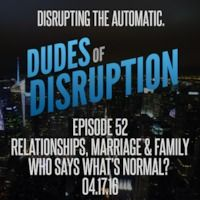 Dudes of Disruption Episode 52 - Relationships Marriage & Family - Who says whats normal?  A look at family & relationships Monogamous to PolyAmorous