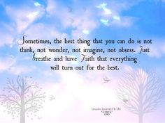 Sometimes, the best thing that you can do is not think, not wonder, not imagine, not obsess. Just breathe and have faith that everything wil...