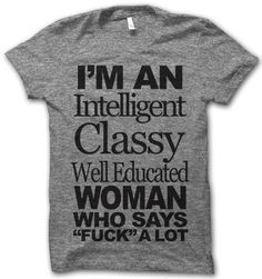 I'm An Intelligent Classy Well Educated Woman by ThugLifeShirts, $24.95