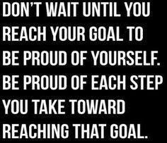 Don't wait until you reach your goal to be proud of yourself. Be proud of each step you take toward reaching that goal.  Warte nicht, bis Du Dein Ziel erreichst, um stolz auf Dich zu sein. Sei' stolz über jeden Schritt, den Du zum Erreichung dieses Ziel tust.  Non aspettare fino a raggiungere il tuo obiettivo di essere orgoglioso di te stesso. Sia orgogliosi di ogni tuo passo verso il raggiungimento di questo obiettivo.