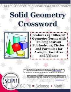 This solid geometry crossword  emphasizes polyhedrons, circles, and formulas for area, surface area and volume. It is designed to practice and review geometric vocabulary as well as to recognize formulas. The 23 clues are in the form of definitions or a formula format. Some of the words included are: sphere, tetrahedron, polyhedron, pyramid, circumference, cylinder, and volume. A puzzle solution is included.