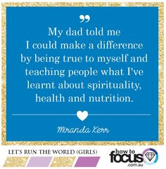 My dad told me I could make a difference by being true to myself and teaching people what I've learnt about spirituality, health and nutrition - Miranda Kerr #inspiring #quotes