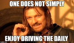 One Does Not Simply Meme   ONE DOES NOT SIMPLY ENJOY DRIVING THE DAILY   image tagged in memes,one does not simply   made w/ Imgflip meme maker