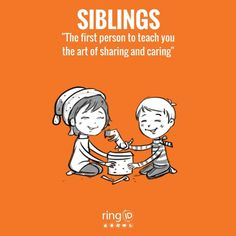 Siblings are the people we grow with, the people who teach us about fairness and cooperation and kindness and caring. This is one of the special wonders of our life, missed by those who don't have. Having a sister/brother is like having a best friend you can't get rid of. You know whatever you do, they'll still be there. Using ringID you can tag status, make a family circle and lots more.