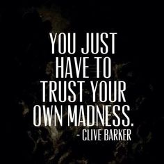 """""""Trust your own madness"""" -Clive Barker"""