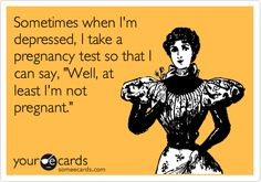 Funny Encouragement Ecard: Sometimes when I'm depressed I take a pregnancy test so that I can say 'At least I'm not pregnant.'