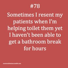 confessions of a nurse...I think I have had to pee worse then them before and dance while they pee:)