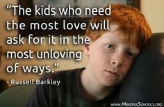 '' The kids who need the most love will ask it in the most unloving of ways''