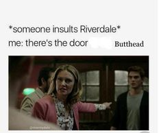 Out that door you can say all the crap u want bout Riverdale cus Ima be in here enjoying the best show in the world!