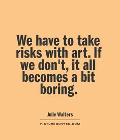 We have to take risks with art. If we don't, it all becomes a bit boring. Picture Quotes.