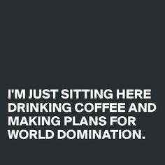 I'M JUST SITTING HERE DRINKING COFFEE AND MAKING PLANS FOR WORLD DOMINATION. - Post by Akatrine on Boldomatic