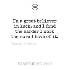 I'm a great believer in luck, and I find the harder I work the more I have of it. - Thomas Jefferson