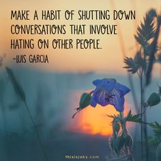 Make a habit of shutting down conversations that involve hating on other people. -Luis Garcia. quotes. quote. relationships. people. gossip. talk. integrity. do the right thing.  www.thisisjaky.com
