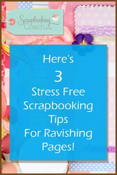 Here's 3 Helpful Scrapbooking Tips To Take The Stress Out Of Any Layout And Give You An Unforgettable Result!