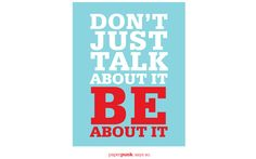Don't just talk about it, BE about it. Words to Live By   Paper Punk