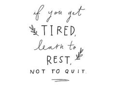 If you get tired, learn to rest, not to quit