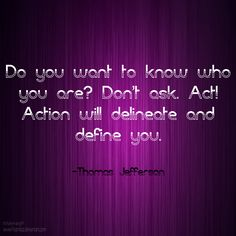 """""""Do you want to know who you are? Don't ask. Act! Action will delineate and define you."""" ~ Thomas Jefferson www.solo-e.com"""