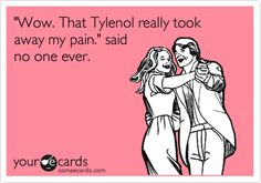 'Wow. That Tylenol really took away my pain.' said no one ever.