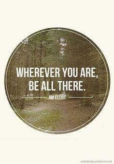 """""""Wherever you are, be all there."""" — Jim Elliot"""