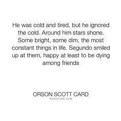 """Orson Scott Card - """"He was cold and tired, but he ignored the cold. Around him stars shone. Some bright,..."""". death, friends, dying, pain, stars, positive, space, enders-game"""