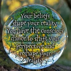 Everything you perceive is an apparition of your belief. Change the belief, and the reality changes.