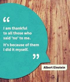 Inspiring quote from Albert Einstein although if you are an employee and tell me you aren't going to do something you better have one heck of a good excuse! I did learn my lesson and will never allow an employee to ever say that again to me.
