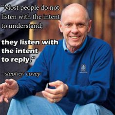 Most people don't listen with the intent to understand~ Stephen Covey