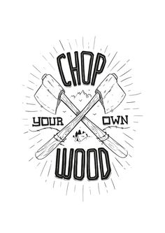 CHOP YOUR OWN WOOD by snevi  #tshirts & #hoodies, #stickers, #iphonecases, #samsunggalaxycases, #posters, #home #decors, #totebags, #prints, #cards, #kids #clothes, #ipadcases, and #laptop #skins #illustration #vecto #vector #vectordesign #illustrator #redbubble #snevi #vintage #vectorporn #inspiration #handmade #typography #type #font #lettering #handletter #handlettering #blackandwhite #grey