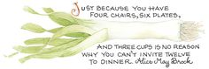 Just because you have four chairs, six plates, and three cups is no reason why you can't invite twelve to dinner. ~Alice May Brock      [just have a bring-your-own-chair-and-place-setting party]