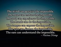 The mind can perceive the impossible. The heart can endure the impossible. The soul can experience the impossible. The hands can do the impossible. The tongue can express the impossible. The eyes can discern the impossible. The ears can understand the impossible.  / ~ Matshona Dhliwayo