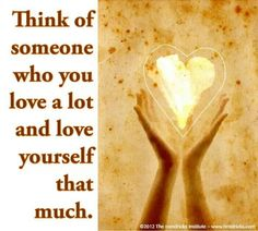 Think about the person you love the most and love yourself that much...