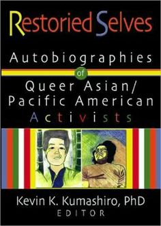 """""""Restoried Selves Autobiographies of Queer Asian Pacific American Activists,"""" edited by Kevin Kumashiro (2004) includes an essay of mine."""